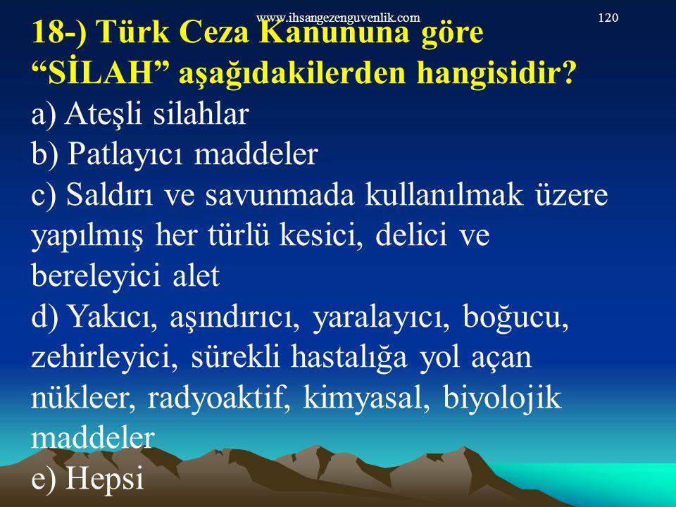 """www.ihsangezenguvenlik.com120 18-) Türk Ceza Kanununa göre """"SİLAH"""" aşağıdakilerden hangisidir? a) Ateşli silahlar b) Patlayıcı maddeler c) Saldırı ve"""