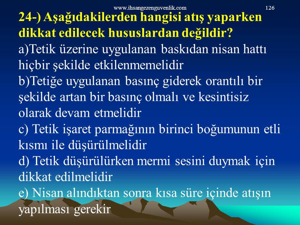 www.ihsangezenguvenlik.com126 24-) Aşağıdakilerden hangisi atış yaparken dikkat edilecek hususlardan değildir? a)Tetik üzerine uygulanan baskıdan nisa