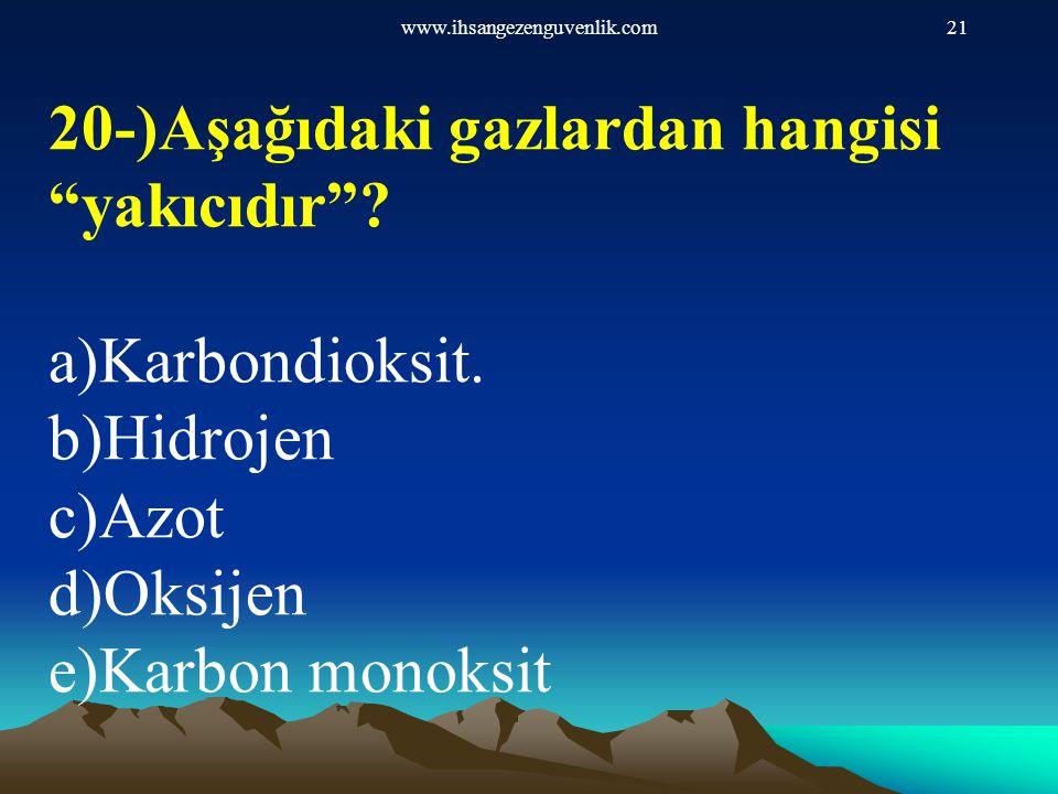 """www.ihsangezenguvenlik.com21 20-)Aşağıdaki gazlardan hangisi """"yakıcıdır""""? a)Karbondioksit. b)Hidrojen c)Azot d)Oksijen e)Karbon monoksit"""