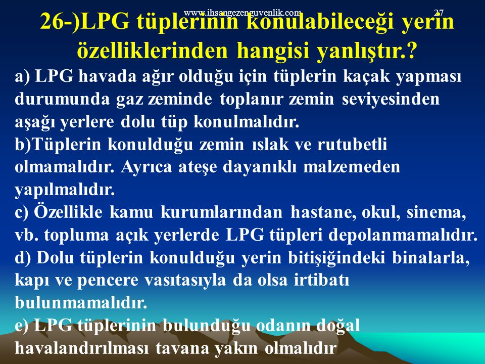 www.ihsangezenguvenlik.com27 26-)LPG tüplerinin konulabileceği yerin özelliklerinden hangisi yanlıştır.? a) LPG havada ağır olduğu için tüplerin kaçak