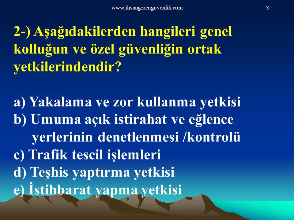 www.ihsangezenguvenlik.com3 2-) Aşağıdakilerden hangileri genel kolluğun ve özel güvenliğin ortak yetkilerindendir? a) Yakalama ve zor kullanma yetkis