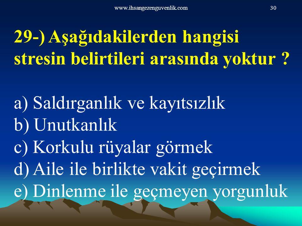 www.ihsangezenguvenlik.com30 29-) Aşağıdakilerden hangisi stresin belirtileri arasında yoktur ? a) Saldırganlık ve kayıtsızlık b) Unutkanlık c) Korkul