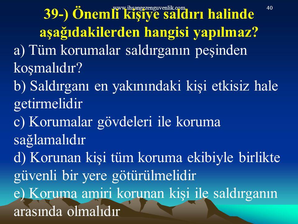 www.ihsangezenguvenlik.com40 39-) Önemli kişiye saldırı halinde aşağıdakilerden hangisi yapılmaz? a) Tüm korumalar saldırganın peşinden koşmalıdır? b)
