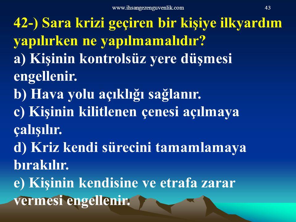 www.ihsangezenguvenlik.com43 42-) Sara krizi geçiren bir kişiye ilkyardım yapılırken ne yapılmamalıdır? a) Kişinin kontrolsüz yere düşmesi engellenir.