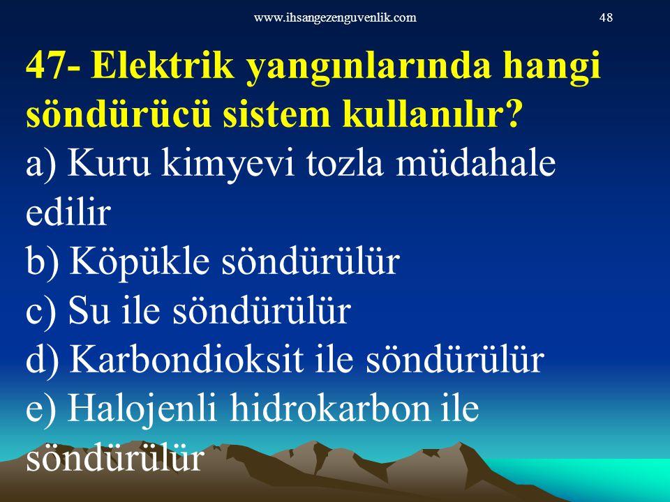 www.ihsangezenguvenlik.com48 47- Elektrik yangınlarında hangi söndürücü sistem kullanılır? a) Kuru kimyevi tozla müdahale edilir b) Köpükle söndürülür