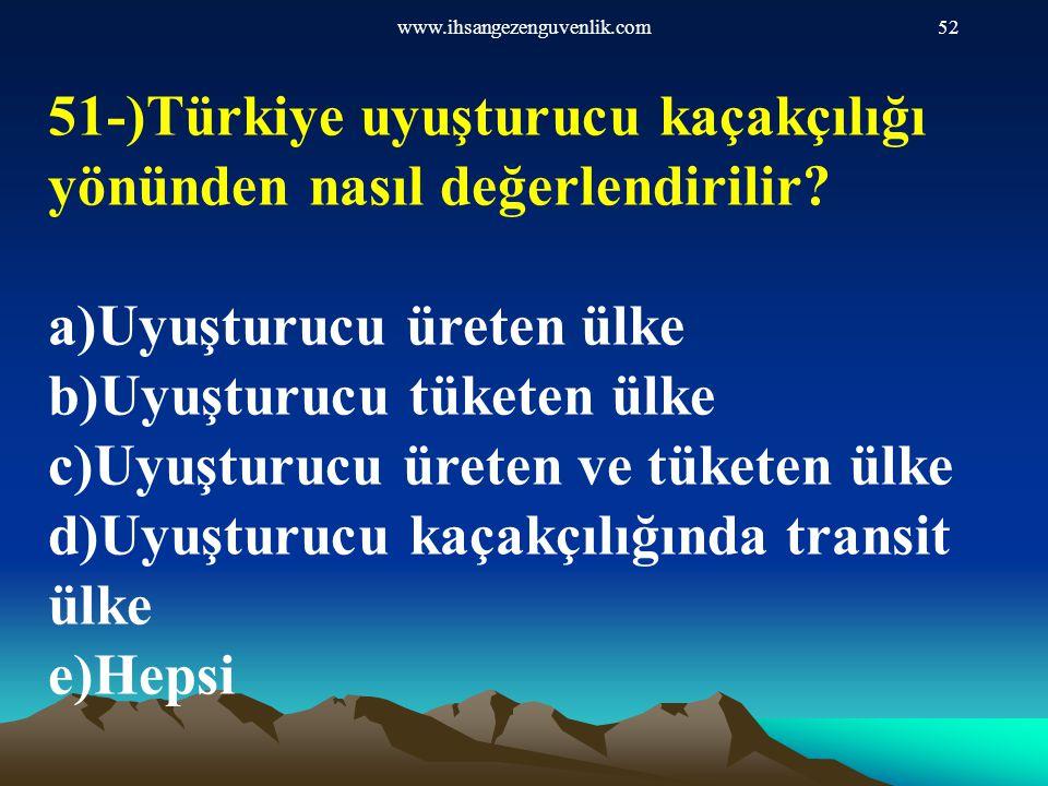 www.ihsangezenguvenlik.com52 51-)Türkiye uyuşturucu kaçakçılığı yönünden nasıl değerlendirilir? a)Uyuşturucu üreten ülke b)Uyuşturucu tüketen ülke c)U
