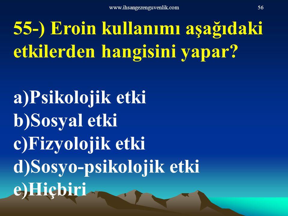 www.ihsangezenguvenlik.com56 55-) Eroin kullanımı aşağıdaki etkilerden hangisini yapar? a)Psikolojik etki b)Sosyal etki c)Fizyolojik etki d)Sosyo-psik