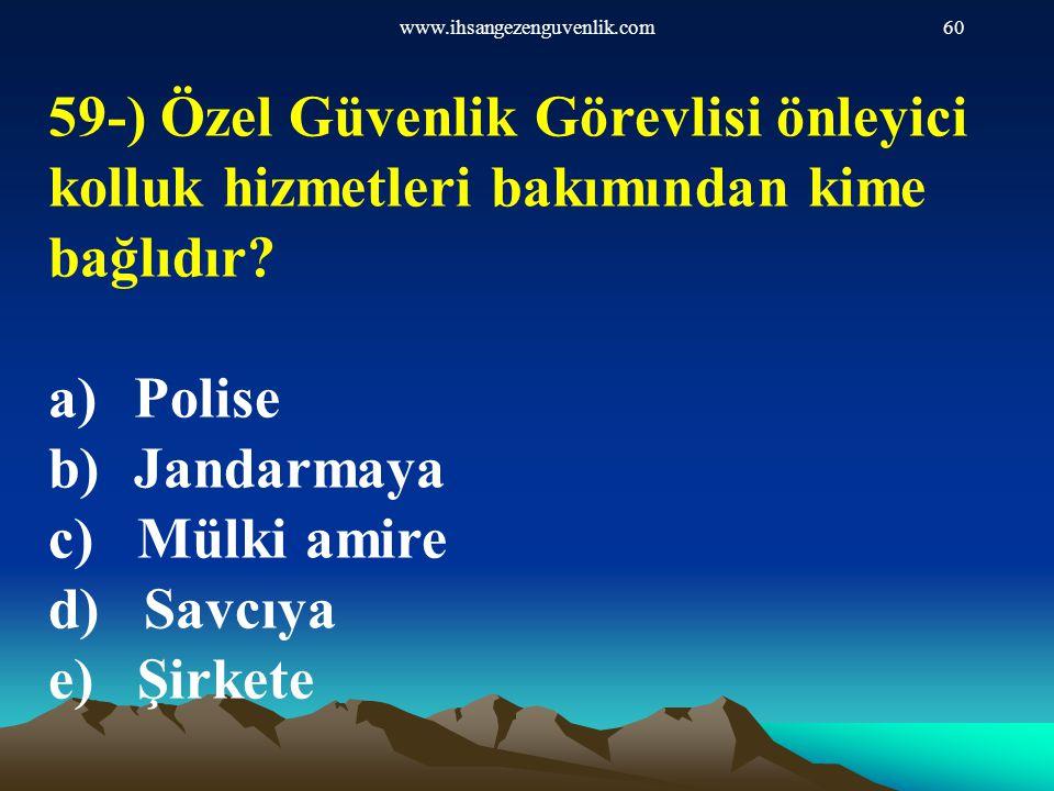 www.ihsangezenguvenlik.com60 59-) Özel Güvenlik Görevlisi önleyici kolluk hizmetleri bakımından kime bağlıdır? a)Polise b)Jandarmaya c) Mülki amire d)