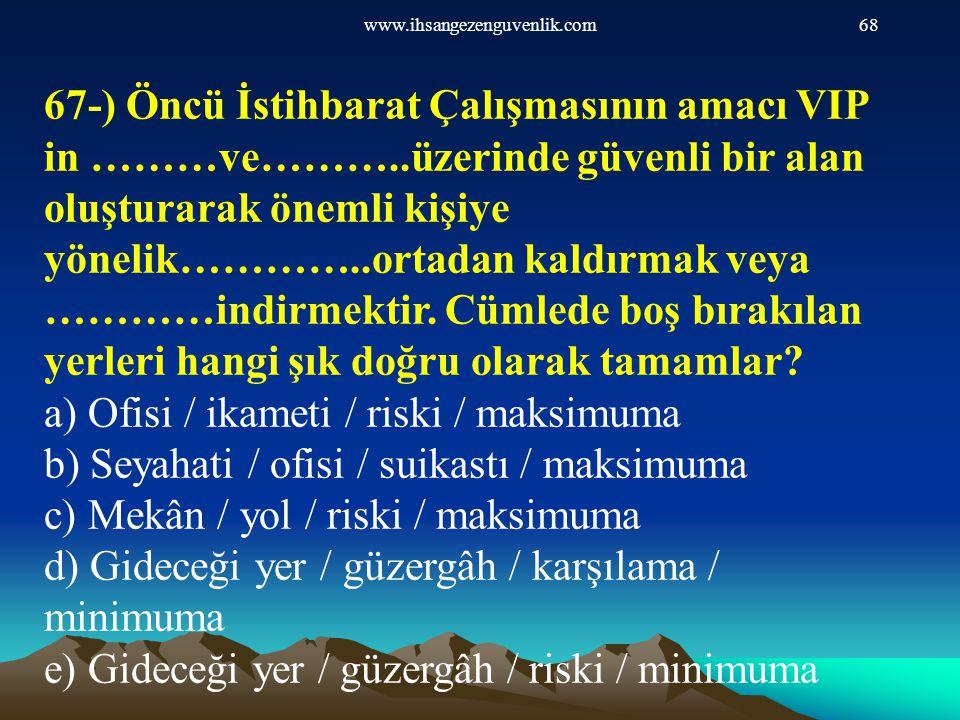 www.ihsangezenguvenlik.com68 67-) Öncü İstihbarat Çalışmasının amacı VIP in ………ve………..üzerinde güvenli bir alan oluşturarak önemli kişiye yönelik………….