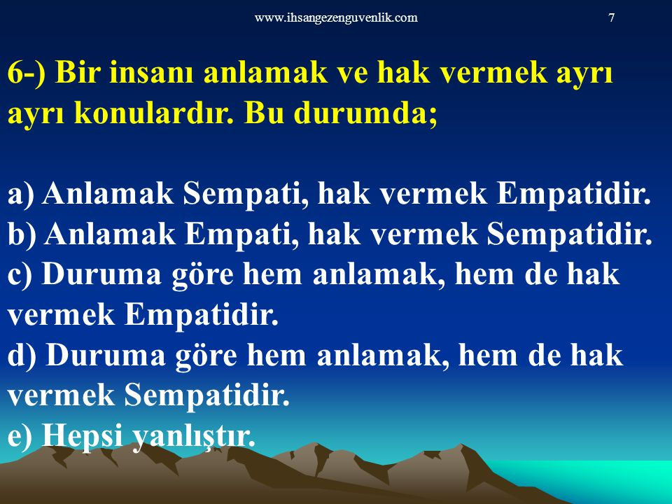 www.ihsangezenguvenlik.com7 6-) Bir insanı anlamak ve hak vermek ayrı ayrı konulardır. Bu durumda; a) Anlamak Sempati, hak vermek Empatidir. b) Anlama