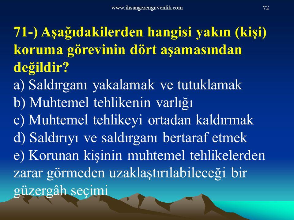 www.ihsangezenguvenlik.com72 71-) Aşağıdakilerden hangisi yakın (kişi) koruma görevinin dört aşamasından değildir? a) Saldırganı yakalamak ve tutuklam