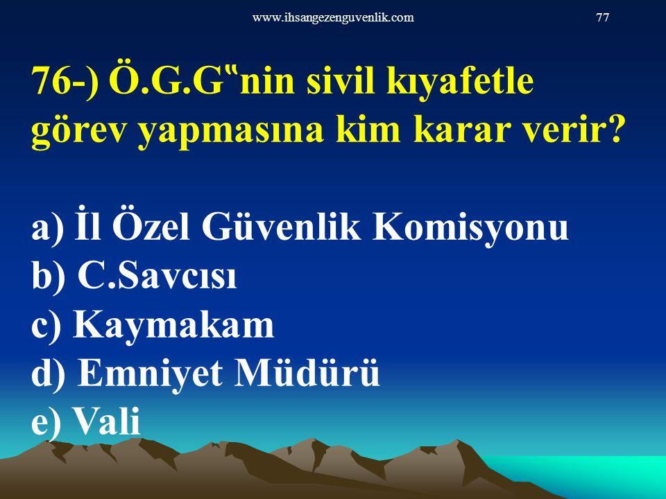 """www.ihsangezenguvenlik.com77 76-) Ö.G.G """" nin sivil kıyafetle görev yapmasına kim karar verir? a) İl Özel Güvenlik Komisyonu b) C.Savcısı c) Kaymakam"""