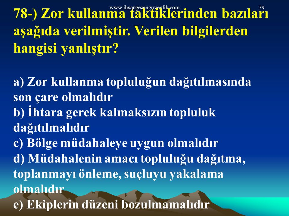 www.ihsangezenguvenlik.com79 78-) Zor kullanma taktiklerinden bazıları aşağıda verilmiştir. Verilen bilgilerden hangisi yanlıştır? a) Zor kullanma top