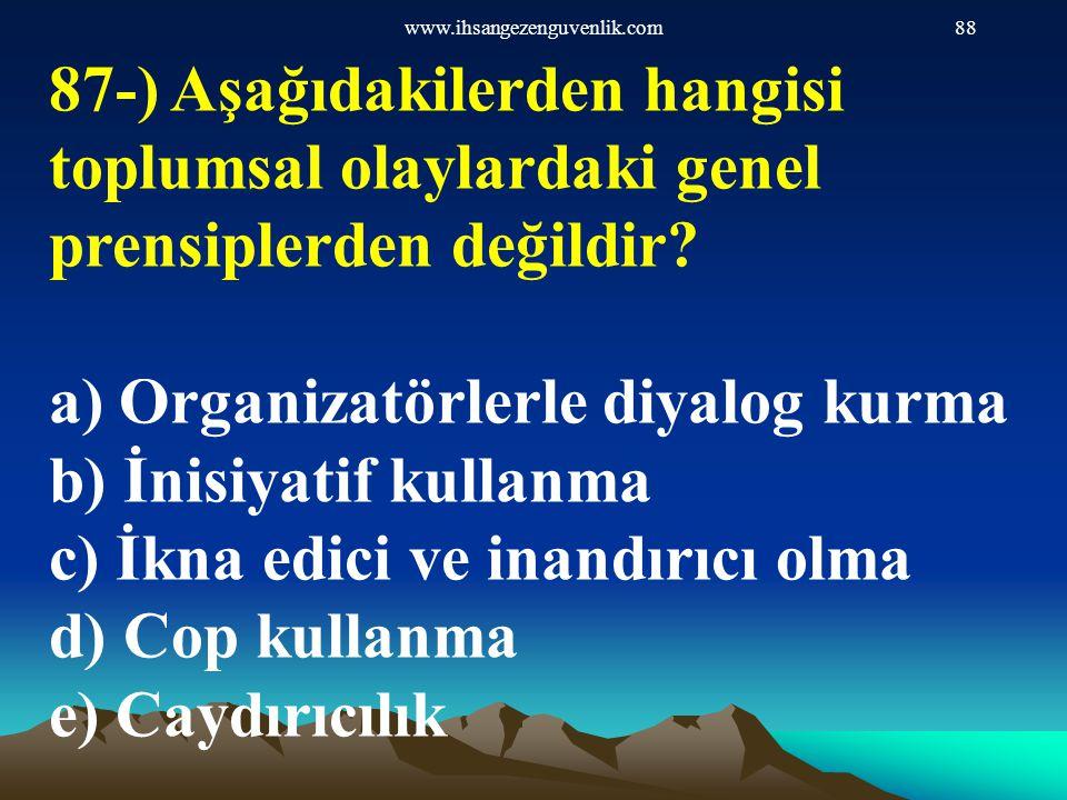 www.ihsangezenguvenlik.com88 87-) Aşağıdakilerden hangisi toplumsal olaylardaki genel prensiplerden değildir? a) Organizatörlerle diyalog kurma b) İni