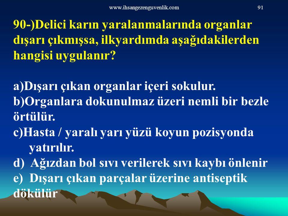 www.ihsangezenguvenlik.com91 90-)Delici karın yaralanmalarında organlar dışarı çıkmışsa, ilkyardımda aşağıdakilerden hangisi uygulanır? a)Dışarı çıkan