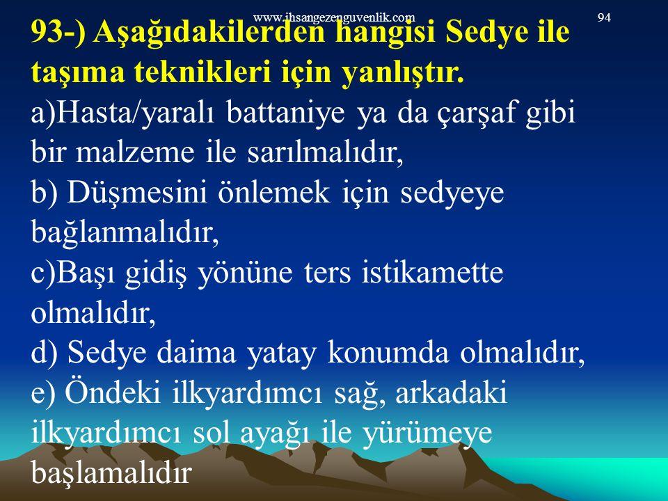 www.ihsangezenguvenlik.com94 93-) Aşağıdakilerden hangisi Sedye ile taşıma teknikleri için yanlıştır. a)Hasta/yaralı battaniye ya da çarşaf gibi bir m