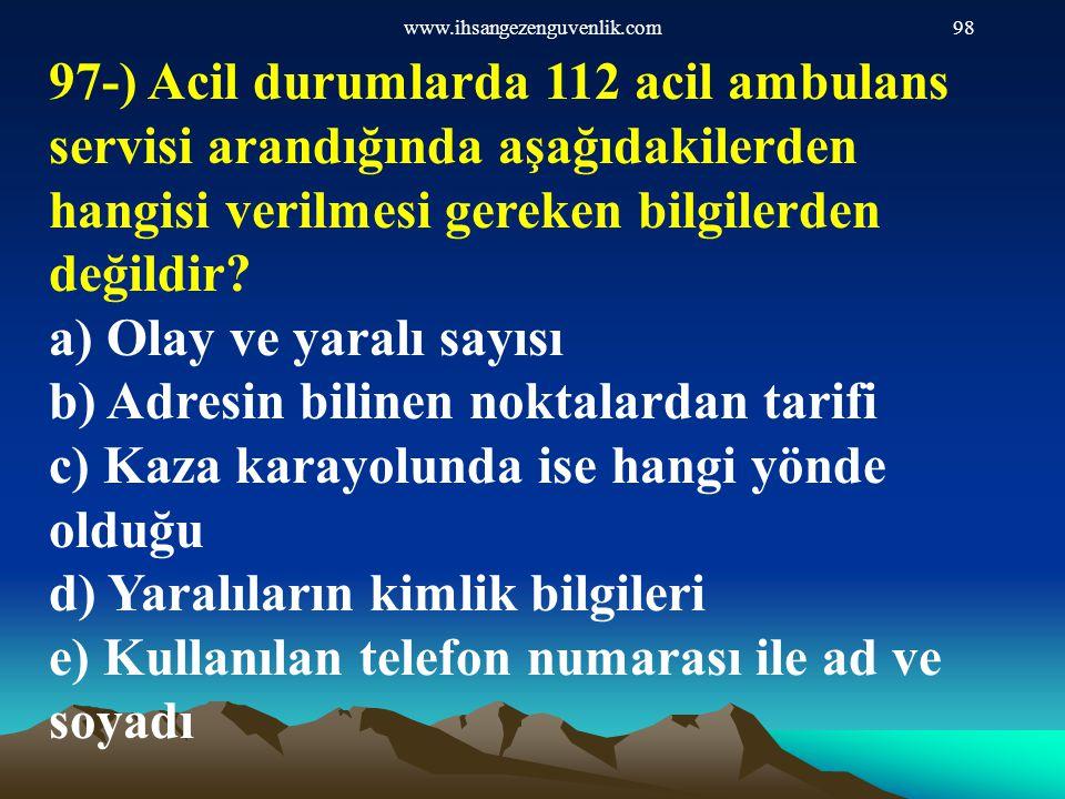 www.ihsangezenguvenlik.com98 97-) Acil durumlarda 112 acil ambulans servisi arandığında aşağıdakilerden hangisi verilmesi gereken bilgilerden değildir