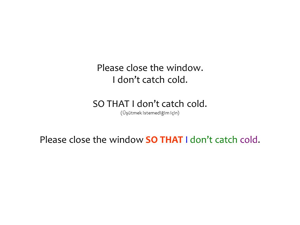 Please close the window. I don't catch cold. SO THAT I don't catch cold. (Üşütmek istemediğim için) Please close the window SO THAT I don't catch cold