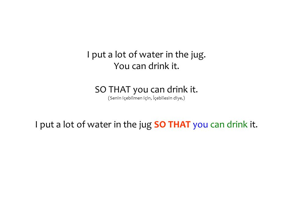 I put a lot of water in the jug. You can drink it. SO THAT you can drink it. (Senin içebilmen için, İçebilesin diye,) I put a lot of water in the jug