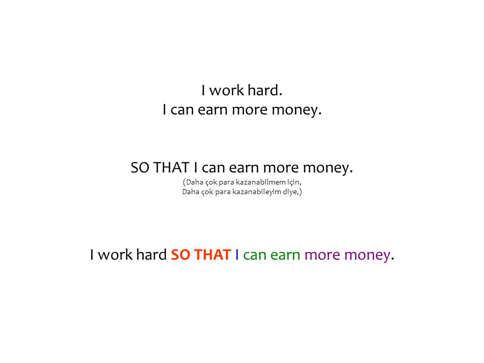 I work hard. I can earn more money. SO THAT I can earn more money.