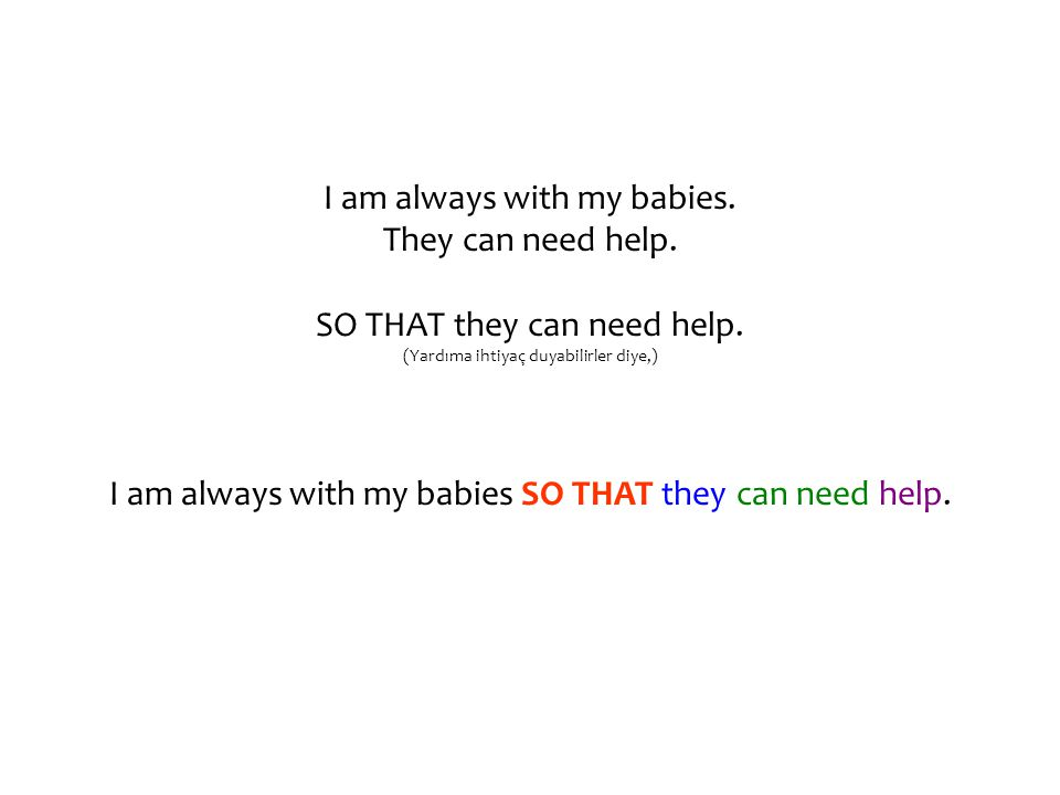 I am always with my babies. They can need help. SO THAT they can need help.