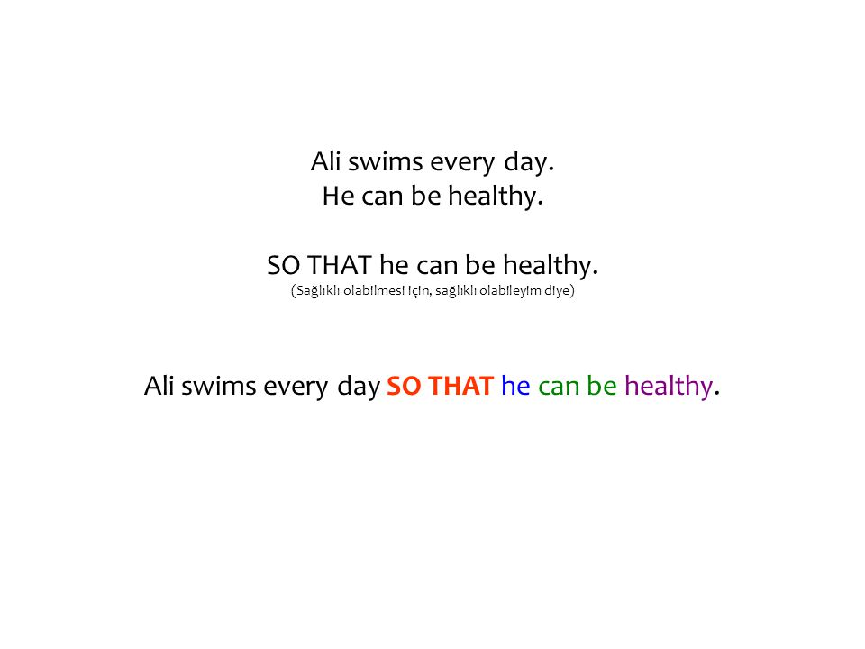 Ali swims every day. He can be healthy. SO THAT he can be healthy. (Sağlıklı olabilmesi için, sağlıklı olabileyim diye) Ali swims every day SO THAT he