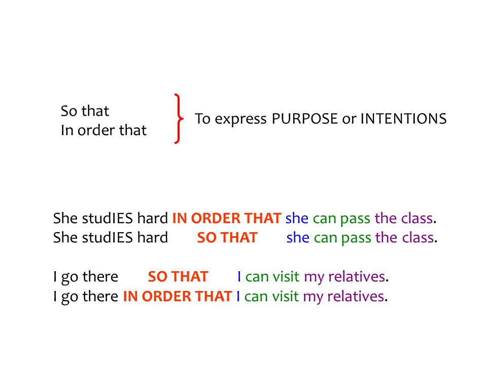 So that In order that To express PURPOSE or INTENTIONS She studIES hard IN ORDER THAT she can pass the class.