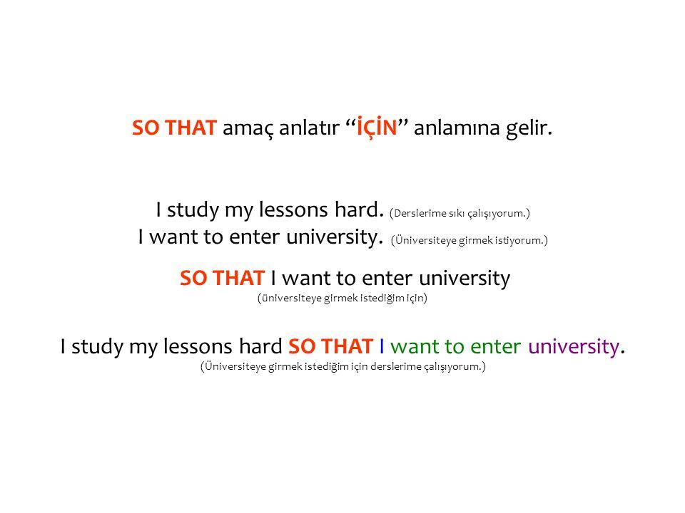 SO THAT amaç anlatır İÇİN anlamına gelir. I study my lessons hard.