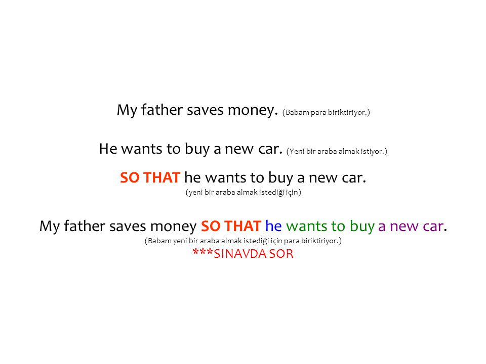 My father saves money. (Babam para biriktiriyor.) He wants to buy a new car. (Yeni bir araba almak istiyor.) SO THAT he wants to buy a new car. (yeni