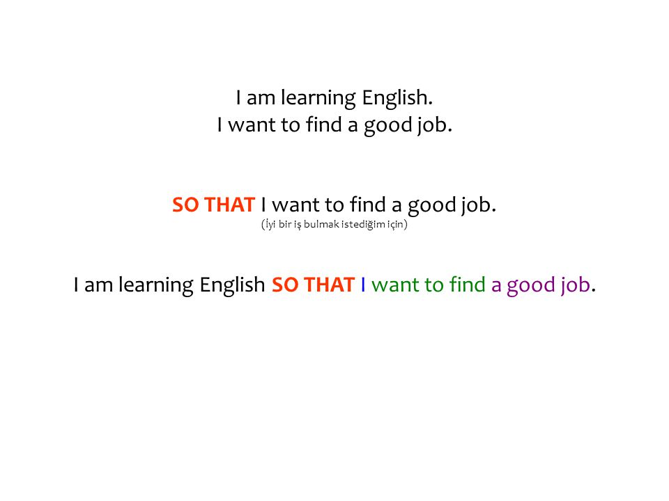 I am learning English. I want to find a good job. SO THAT I want to find a good job. (İyi bir iş bulmak istediğim için) I am learning English SO THAT