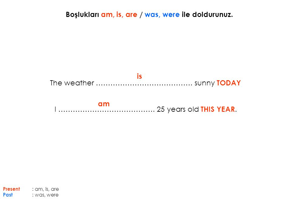 The weather …………………………………. sunny TODAY I …………………………………. 25 years old THIS YEAR. is am Boşlukları am, is, are / was, were ile doldurunuz. Present : am,