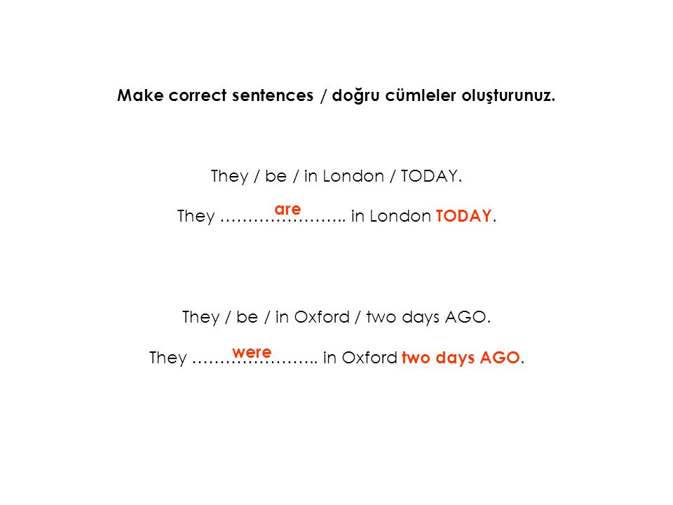 Make correct sentences / doğru cümleler oluşturunuz. They / be / in London / TODAY. They ………………….. in London TODAY. They / be / in Oxford / two days A