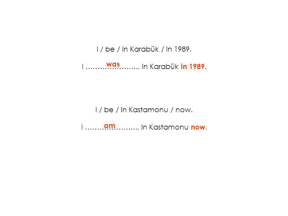 I / be / in Karabük / in 1989. I ………………….. in Karabük in 1989. I / be / in Kastamonu / now. I ………………….. in Kastamonu now. was am