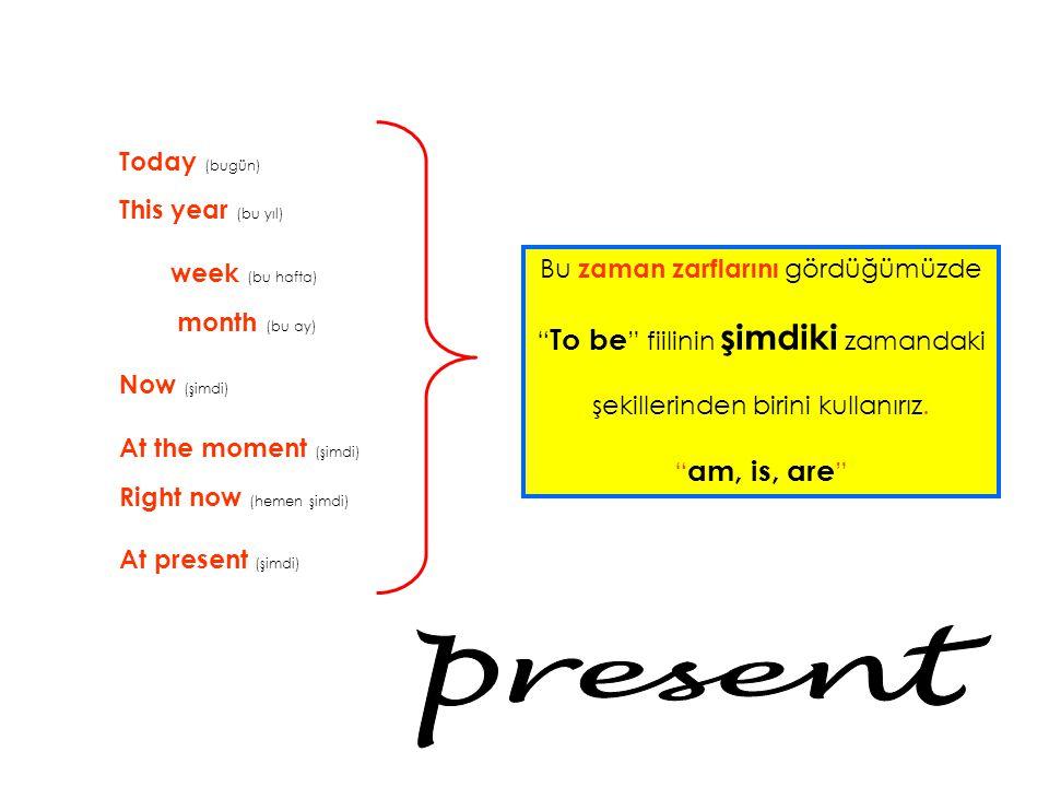 Today (bugün) This year (bu yıl) week (bu hafta) month (bu ay) Now (şimdi) At the moment (şimdi) Right now (hemen şimdi) At present (şimdi) Bu zaman z