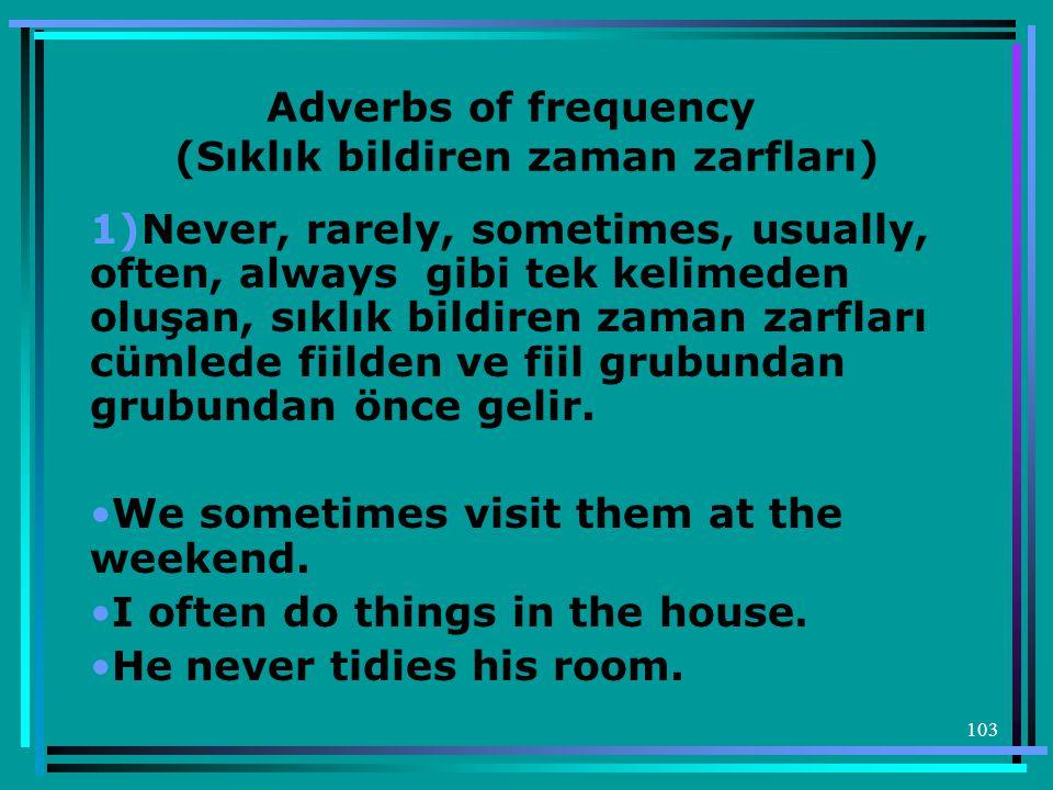 103 Adverbs of frequency (Sıklık bildiren zaman zarfları) 1)Never, rarely, sometimes, usually, often, always gibi tek kelimeden oluşan, sıklık bildire