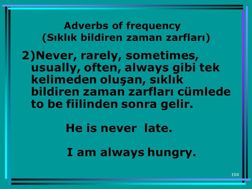 104 Adverbs of frequency (Sıklık bildiren zaman zarfları) 2)Never, rarely, sometimes, usually, often, always gibi tek kelimeden oluşan, sıklık bildire