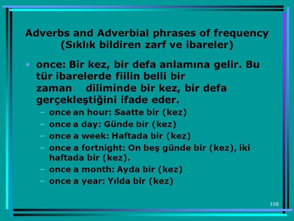 108 Adverbs and Adverbial phrases of frequency (Sıklık bildiren zarf ve ibareler) •once: Bir kez, bir defa anlamına gelir.