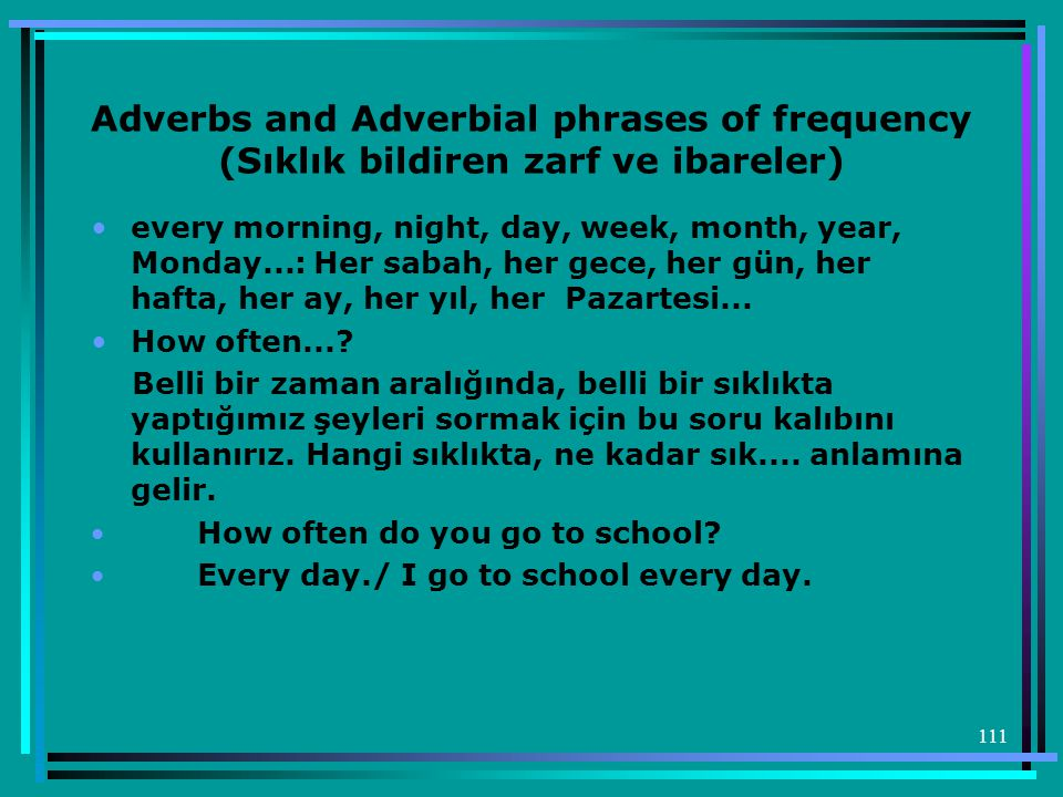 111 Adverbs and Adverbial phrases of frequency (Sıklık bildiren zarf ve ibareler) •every morning, night, day, week, month, year, Monday...: Her sabah, her gece, her gün, her hafta, her ay, her yıl, her Pazartesi...