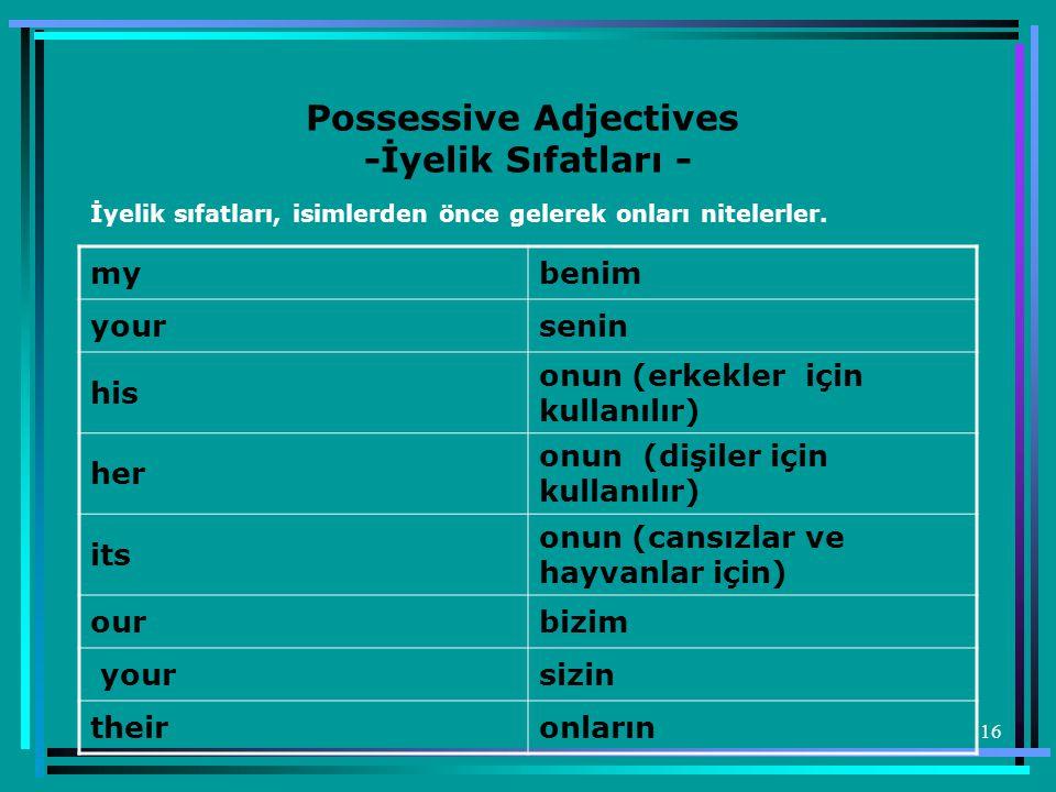 16 Possessive Adjectives -İyelik Sıfatları - İyelik sıfatları, isimlerden önce gelerek onları nitelerler. mybenim yoursenin his onun (erkekler için ku