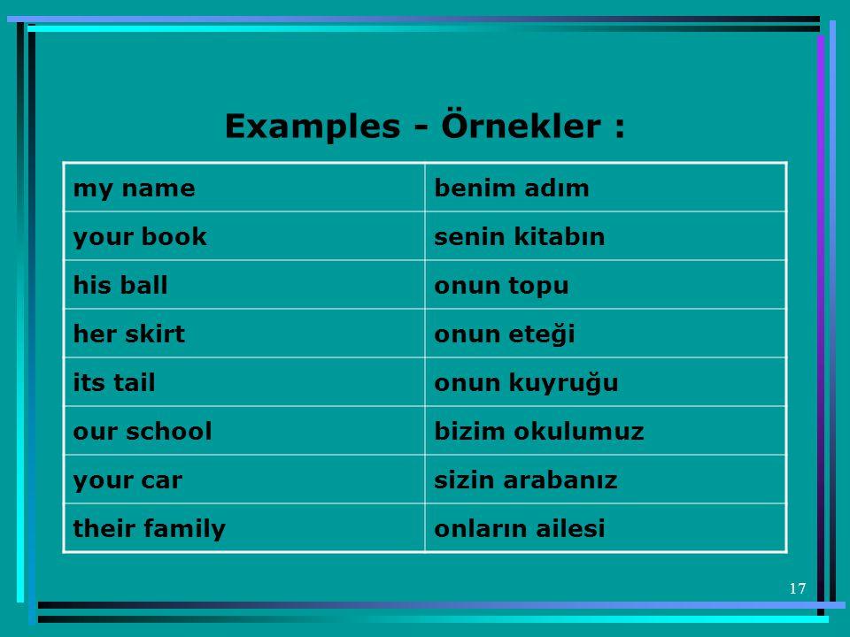 17 Examples - Örnekler : my name benim adım your booksenin kitabın his ball onun topu her skirt onun eteği its tail onun kuyruğu our schoolbizim okulu