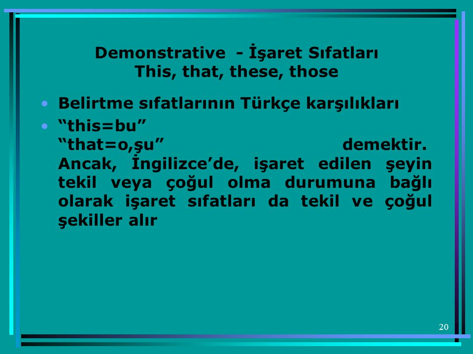 20 Demonstrative - İşaret Sıfatları This, that, these, those •Belirtme sıfatlarının Türkçe karşılıkları • this=bu that=o,şu demektir.