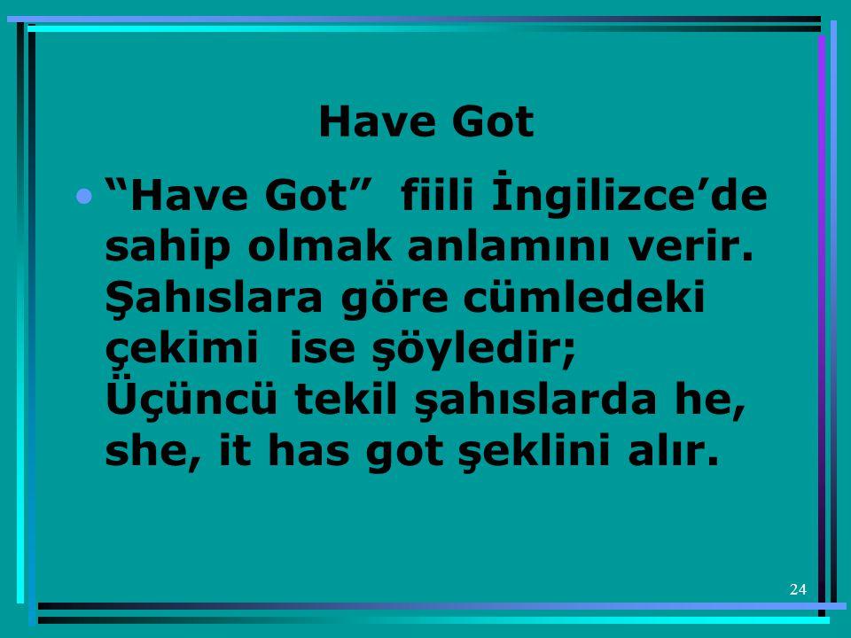 """24 Have Got •""""Have Got"""" fiili İngilizce'de sahip olmak anlamını verir. Şahıslara göre cümledeki çekimi ise şöyledir; Üçüncü tekil şahıslarda he, she,"""