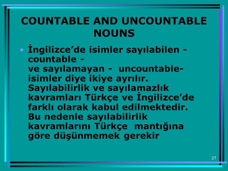 27 COUNTABLE AND UNCOUNTABLE NOUNS •İngilizce'de isimler sayılabilen - countable - ve sayılamayan - uncountable- isimler diye ikiye ayrılır. Sayılabil