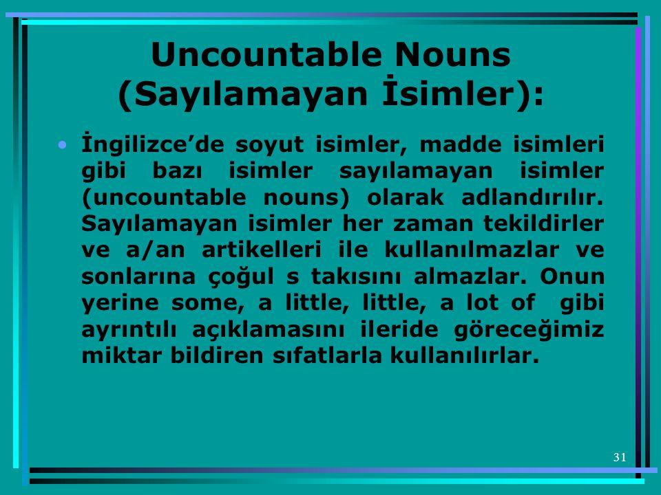 31 Uncountable Nouns (Sayılamayan İsimler): •İngilizce'de soyut isimler, madde isimleri gibi bazı isimler sayılamayan isimler (uncountable nouns) olar