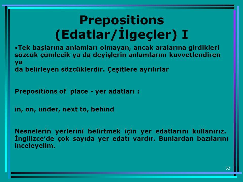 33 Prepositions (Edatlar/İlgeçler) I •Tek başlarına anlamları olmayan, ancak aralarına girdikleri sözcük çümlecik ya da deyişlerin anlamlarını kuvvetl