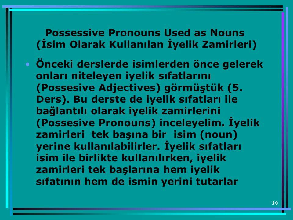 39 Possessive Pronouns Used as Nouns (İsim Olarak Kullanılan İyelik Zamirleri) •Önceki derslerde isimlerden önce gelerek onları niteleyen iyelik sıfat