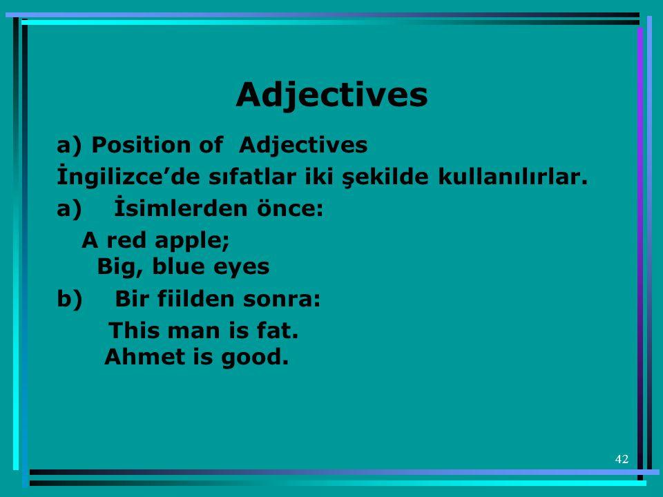 42 Adjectives a) Position of Adjectives İngilizce'de sıfatlar iki şekilde kullanılırlar. a) İsimlerden önce: A red apple; Big, blue eyes b) Bir fiilde