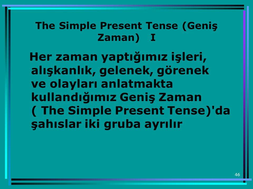 46 The Simple Present Tense (Geniş Zaman) I Her zaman yaptığımız işleri, alışkanlık, gelenek, görenek ve olayları anlatmakta kullandığımız Geniş Zaman