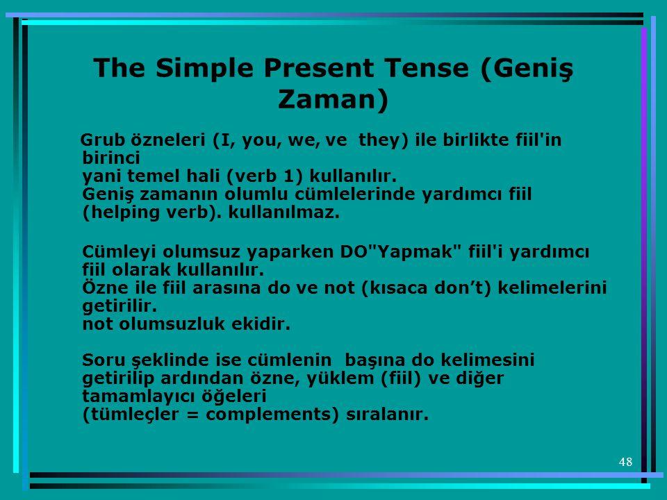 48 The Simple Present Tense (Geniş Zaman) Grub özneleri (I, you, we, ve they) ile birlikte fiil'in birinci yani temel hali (verb 1) kullanılır. Geniş