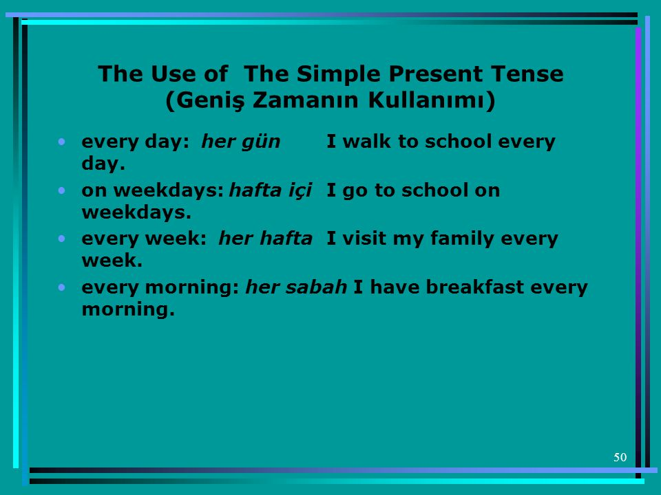 50 The Use of The Simple Present Tense (Geniş Zamanın Kullanımı) •every day: her gün I walk to school every day.